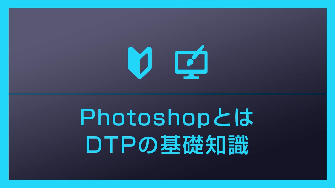 【Photoshop】フォトショの特徴とDTPの基礎知識について詳しく解説