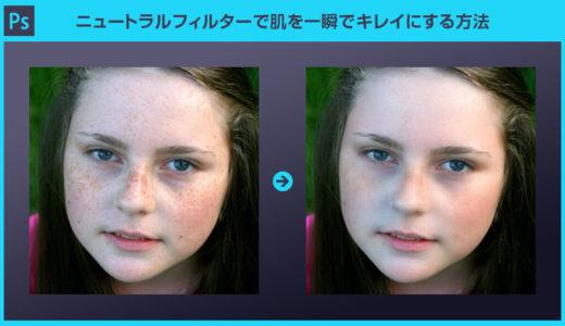 【Photoshop】ニュートラルフィルターで肌を一瞬でキレイにする方法