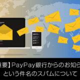 PayPay銀行の【重要】PayPay銀行からのお知らせという件名のスパムについて解説